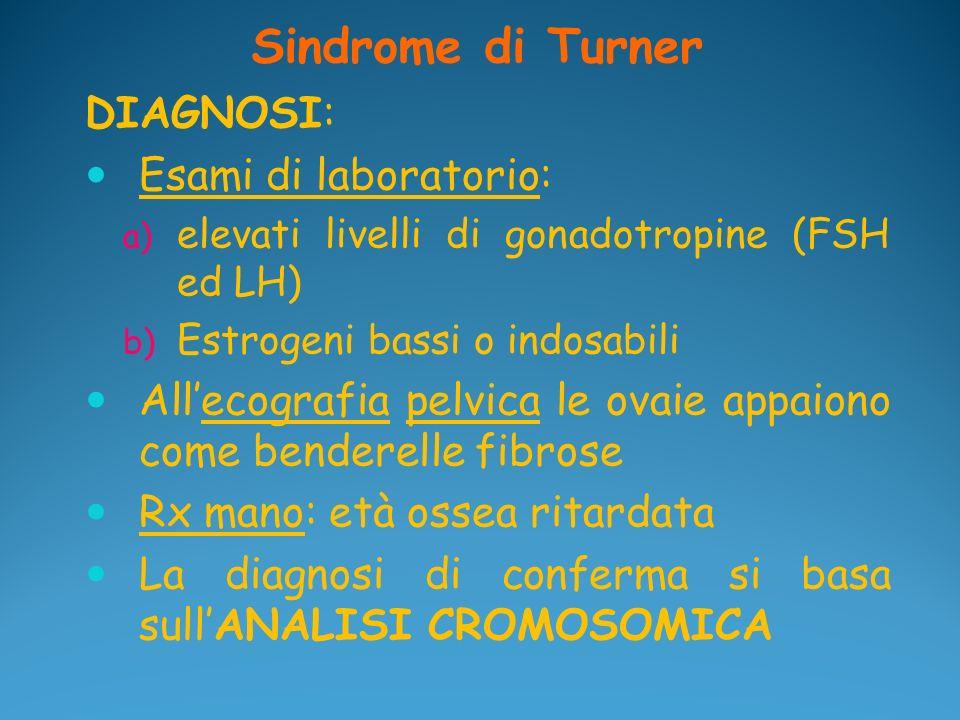 Sindrome di Turner DIAGNOSI: Esami di laboratorio: a) elevati livelli di gonadotropine (FSH ed LH) b) Estrogeni bassi o indosabili Allecografia pelvic