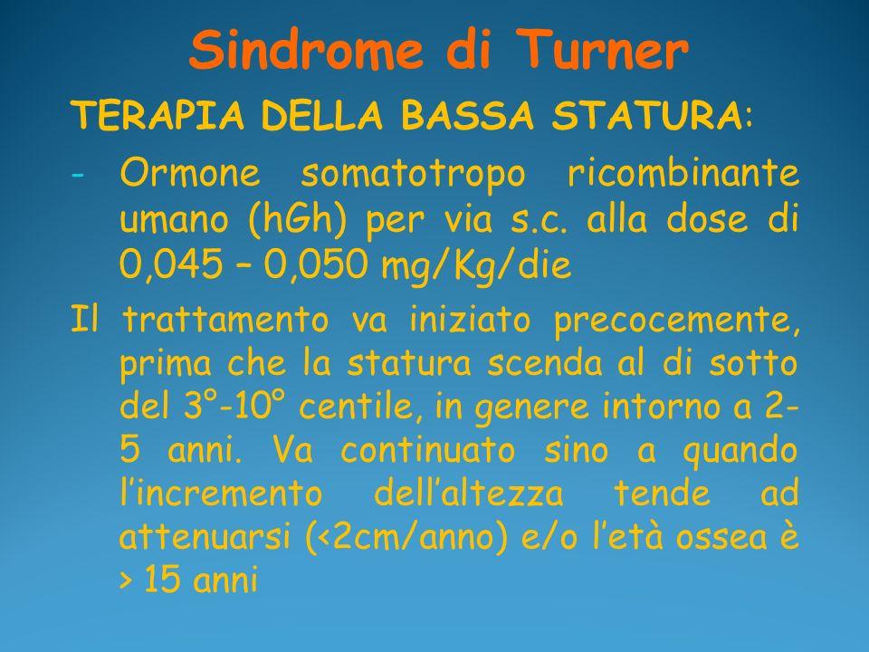 Sindrome di Turner TERAPIA DELLA BASSA STATURA: - Ormone somatotropo ricombinante umano (hGh) per via s.c. alla dose di 0,045 – 0,050 mg/Kg/die Il tra