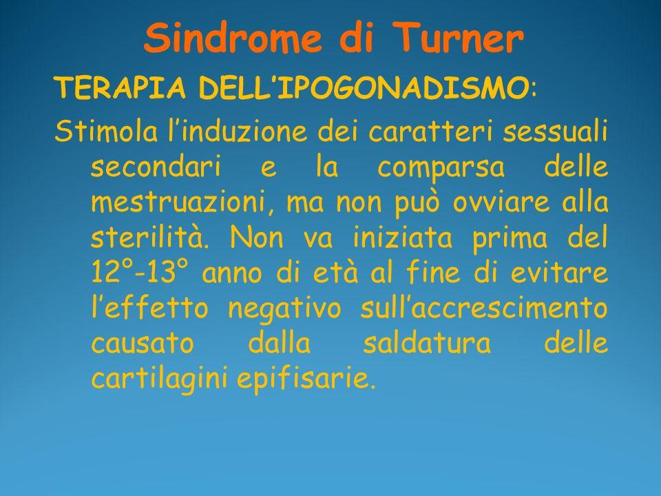 Sindrome di Turner TERAPIA DELLIPOGONADISMO: Stimola linduzione dei caratteri sessuali secondari e la comparsa delle mestruazioni, ma non può ovviare