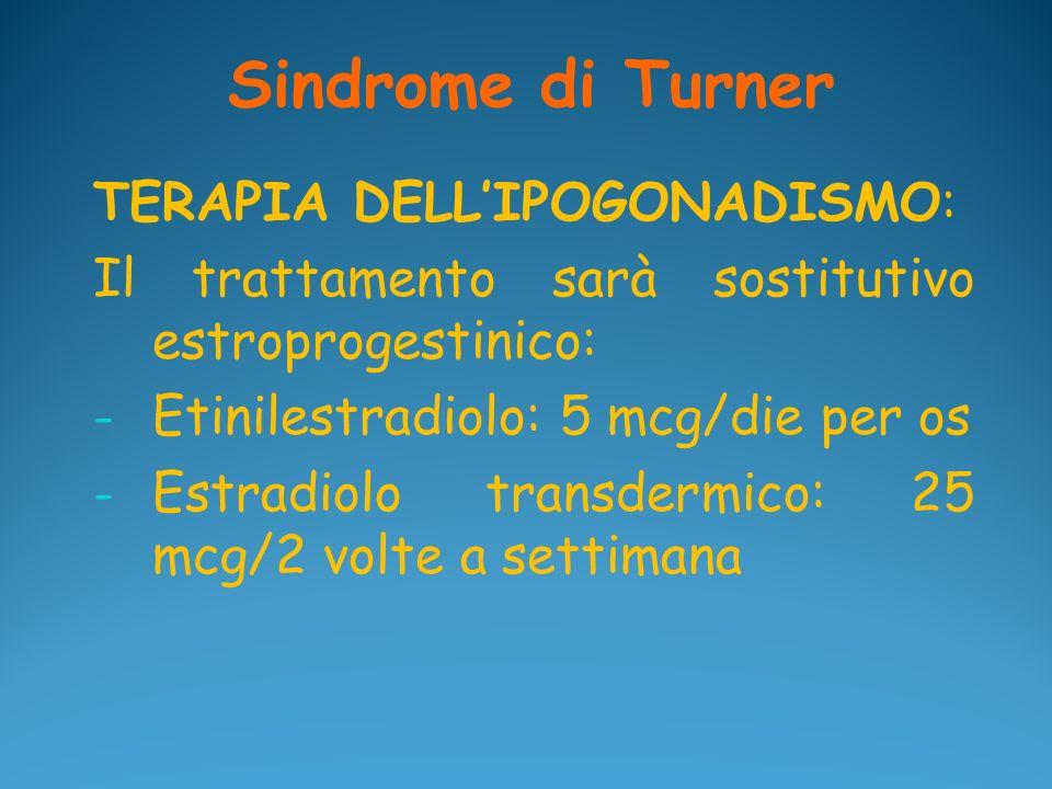 Sindrome di Turner TERAPIA DELLIPOGONADISMO: Il trattamento sarà sostitutivo estroprogestinico: - Etinilestradiolo: 5 mcg/die per os - Estradiolo tran