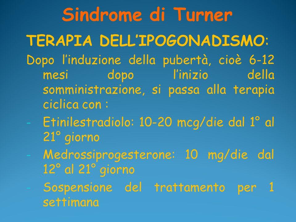 Sindrome di Turner TERAPIA DELLIPOGONADISMO: Dopo linduzione della pubertà, cioè 6-12 mesi dopo linizio della somministrazione, si passa alla terapia