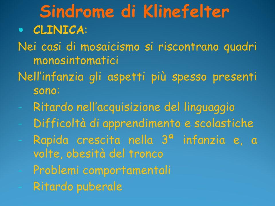 Sindrome di Klinefelter CLINICA: Nei casi di mosaicismo si riscontrano quadri monosintomatici Nellinfanzia gli aspetti più spesso presenti sono: - Rit