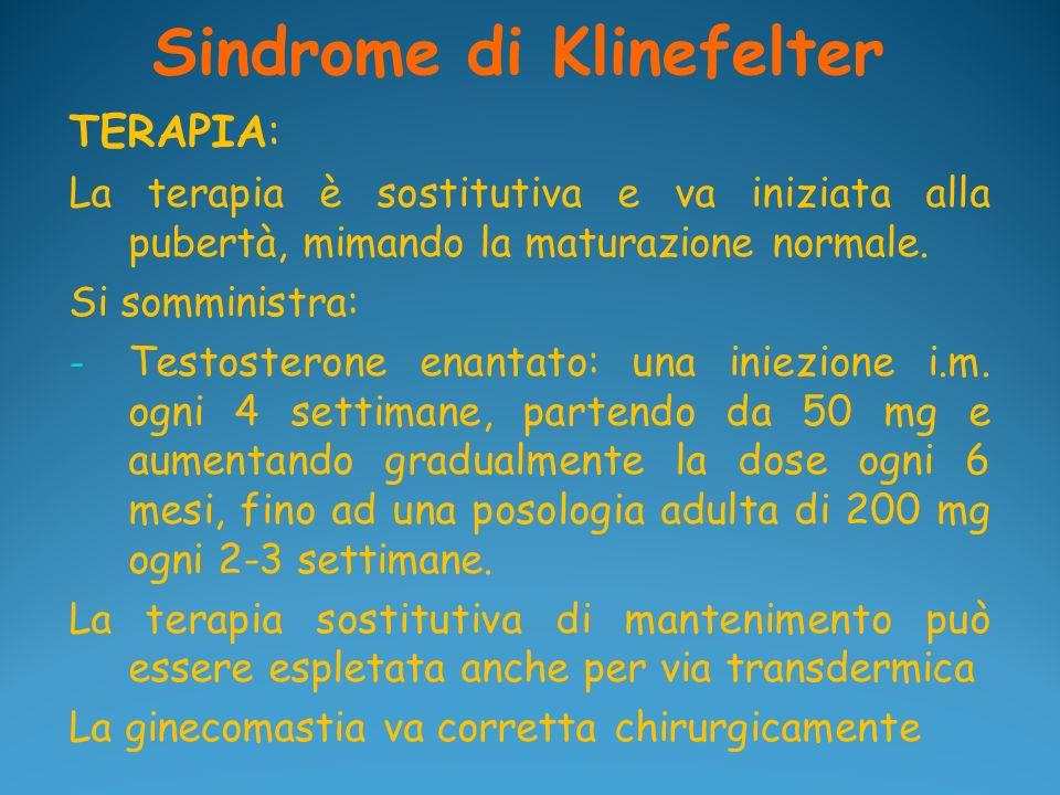 Sindrome di Klinefelter TERAPIA: La terapia è sostitutiva e va iniziata alla pubertà, mimando la maturazione normale. Si somministra: - Testosterone e