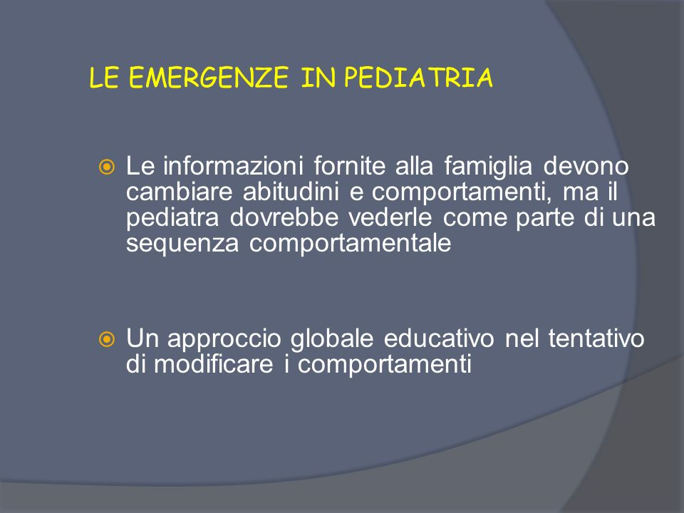 LE EMERGENZE IN PEDIATRIA Opportunità di fornire informazioni conoscitive che, insieme alle caratteristiche ed alle risorse familiari, possano portare