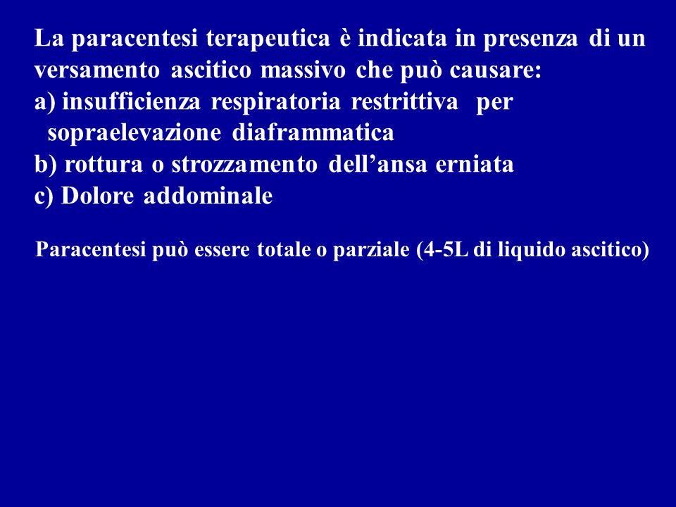 La paracentesi terapeutica è indicata in presenza di un versamento ascitico massivo che può causare: a) insufficienza respiratoria restrittiva per sopraelevazione diaframmatica b) rottura o strozzamento dellansa erniata c) Dolore addominale Paracentesi può essere totale o parziale (4-5L di liquido ascitico)