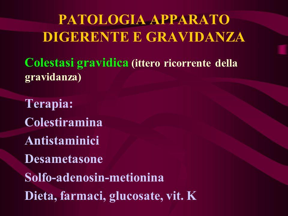 PATOLOGIA APPARATO DIGERENTE E GRAVIDANZA Colestasi gravidica (ittero ricorrente della gravidanza) Terapia: Colestiramina Antistaminici Desametasone S