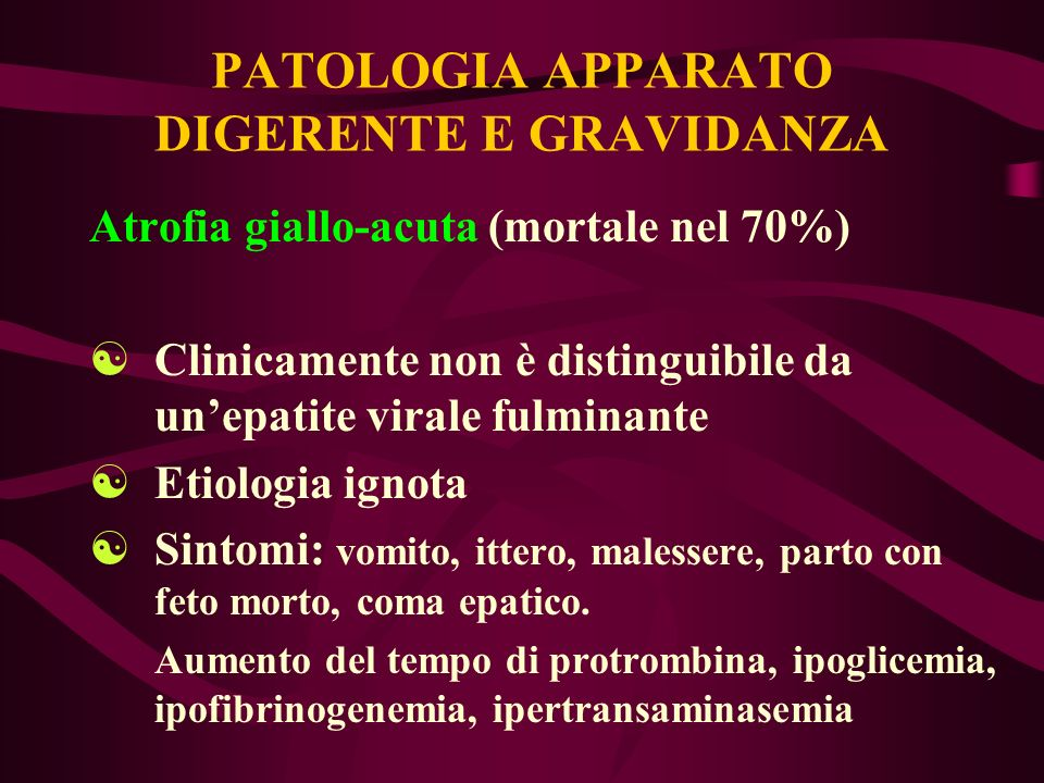 PATOLOGIA APPARATO DIGERENTE E GRAVIDANZA Atrofia giallo-acuta (mortale nel 70%) [Clinicamente non è distinguibile da unepatite virale fulminante [Eti