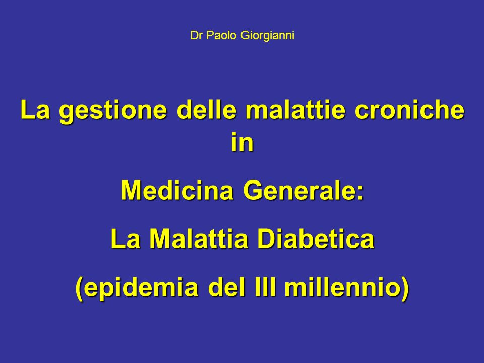 La gestione delle malattie croniche in Medicina Generale: La Malattia Diabetica (epidemia del III millennio) Dr Paolo Giorgianni