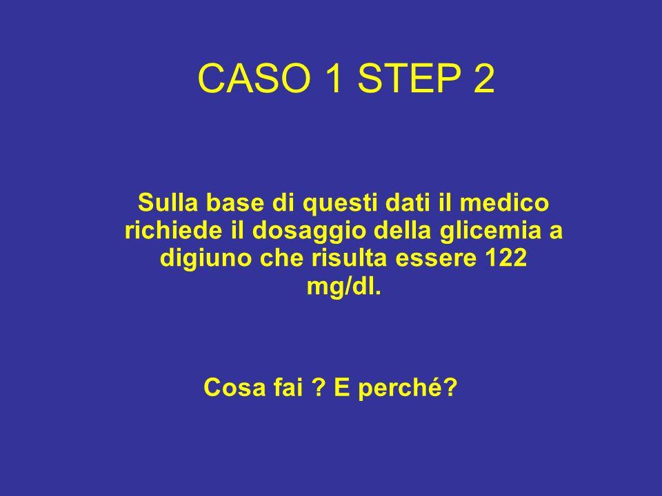 CASO 1 STEP 2 Sulla base di questi dati il medico richiede il dosaggio della glicemia a digiuno che risulta essere 122 mg/dl. Cosa fai ? E perché?