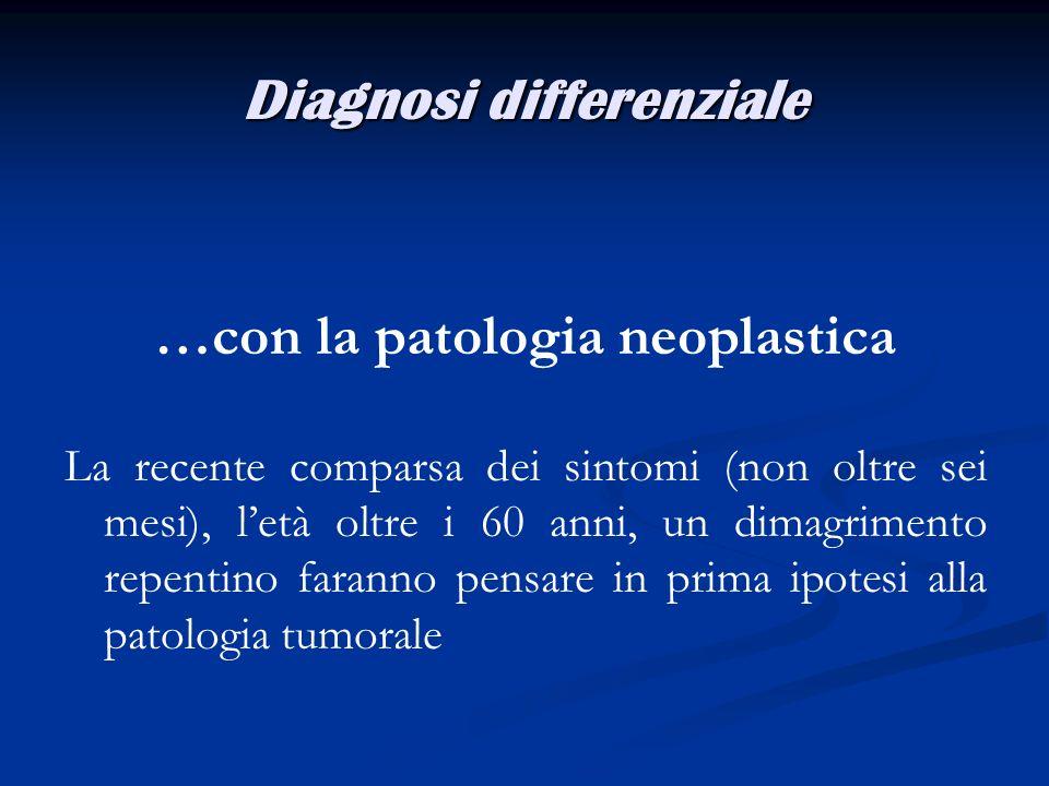 Diagnosi differenziale …con la patologia neoplastica La recente comparsa dei sintomi (non oltre sei mesi), letà oltre i 60 anni, un dimagrimento repen