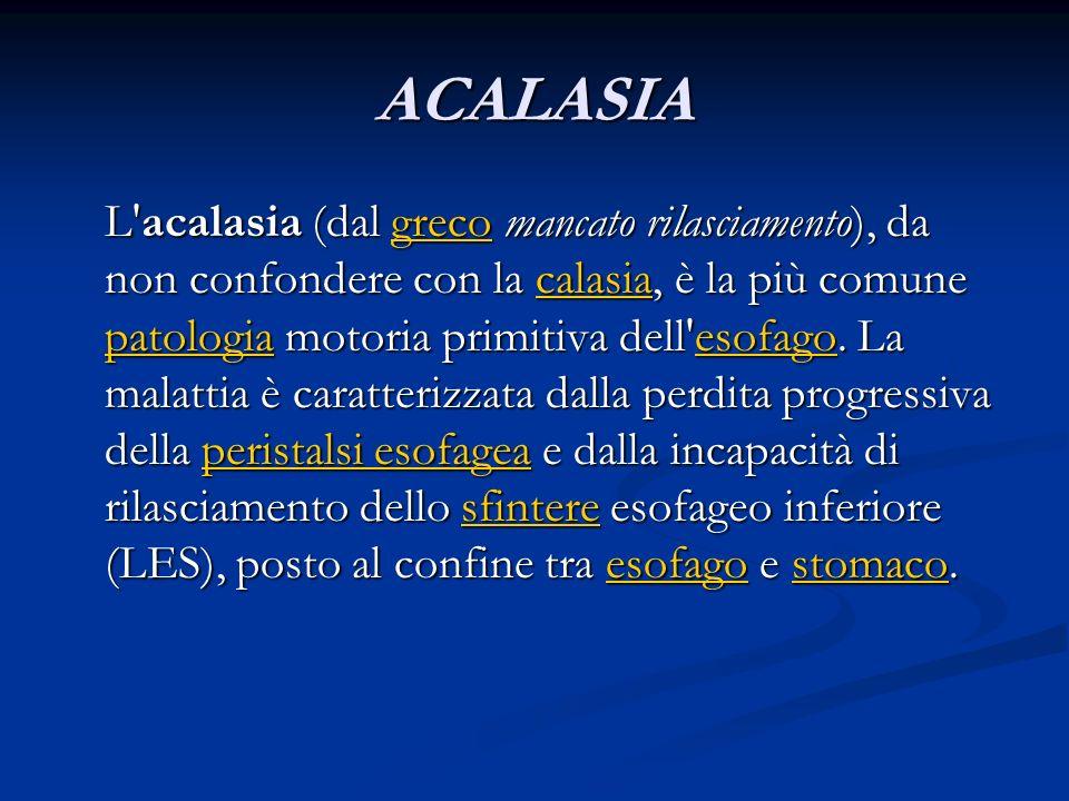 ACALASIA L'acalasia (dal greco mancato rilasciamento), da non confondere con la calasia, è la più comune patologia motoria primitiva dell'esofago. La
