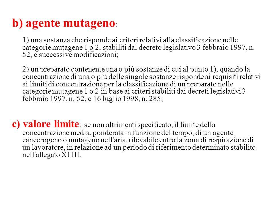 b) agente mutageno : 1) una sostanza che risponde ai criteri relativi alla classificazione nelle categorie mutagene 1 o 2, stabiliti dal decreto legis