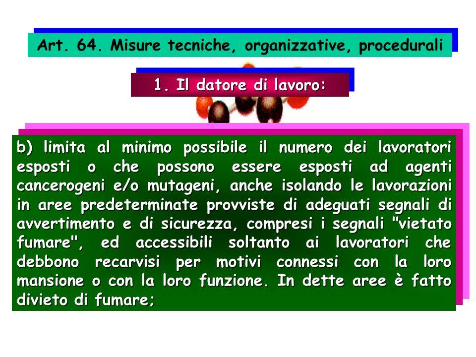 Art. 64. Misure tecniche, organizzative, procedurali 1. Il datore di lavoro: b) limita al minimo possibile il numero dei lavoratori esposti o che poss