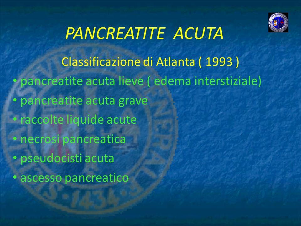 PANCREATITE ACUTA Classificazione di Atlanta ( 1993 ) pancreatite acuta lieve ( edema interstiziale) pancreatite acuta grave raccolte liquide acute ne