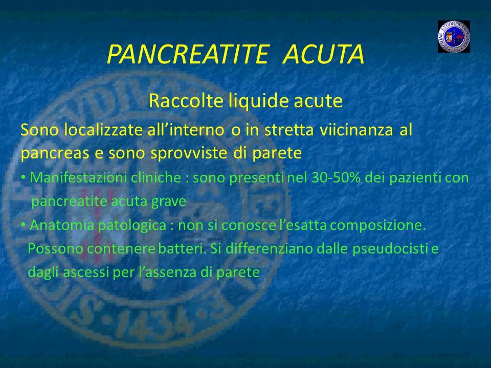 PANCREATITE ACUTA Raccolte liquide acute Sono localizzate allinterno o in stretta viicinanza al pancreas e sono sprovviste di parete Manifestazioni cl