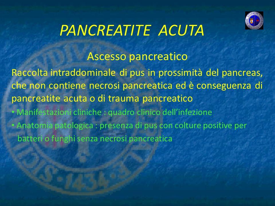 PANCREATITE ACUTA Ascesso pancreatico Raccolta intraddominale di pus in prossimità del pancreas, che non contiene necrosi pancreatica ed è conseguenza