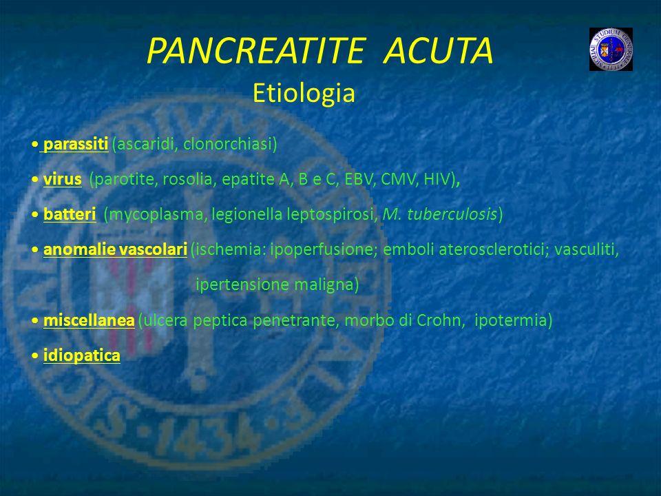 PANCREATITE ACUTA parassiti (ascaridi, clonorchiasi) virus (parotite, rosolia, epatite A, B e C, EBV, CMV, HIV), batteri (mycoplasma, legionella lepto