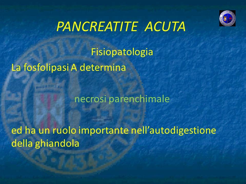 PANCREATITE ACUTA Fisiopatologia La fosfolipasi A determina necrosi parenchimale ed ha un ruolo importante nellautodigestione della ghiandola