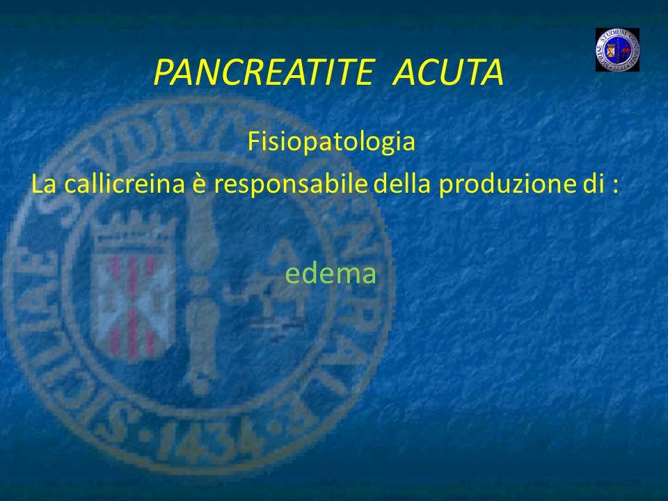 PANCREATITE ACUTA Fisiopatologia La callicreina è responsabile della produzione di : edema