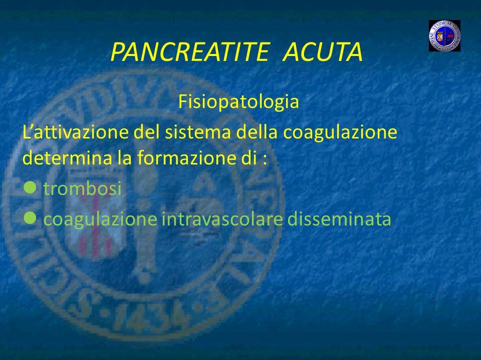 PANCREATITE ACUTA Fisiopatologia Lattivazione del sistema della coagulazione determina la formazione di : trombosi coagulazione intravascolare dissemi