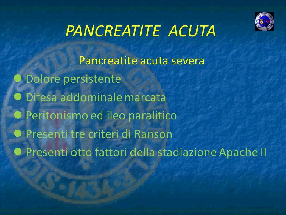 PANCREATITE ACUTA Pancreatite acuta severa Dolore persistente Difesa addominale marcata Peritonismo ed ileo paralitico Presenti tre criteri di Ranson