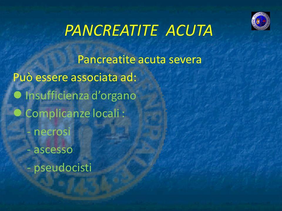 PANCREATITE ACUTA Pancreatite acuta severa Può essere associata ad: Insufficienza dorgano Complicanze locali : - necrosi - ascesso - pseudocisti