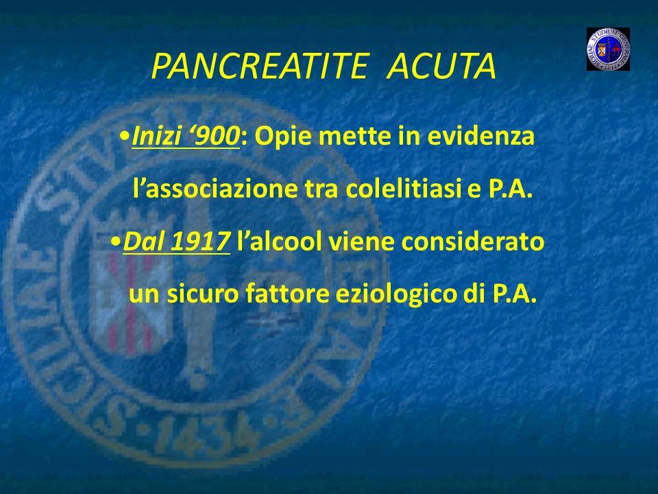 Inizi 900: Opie mette in evidenza lassociazione tra colelitiasi e P.A. Dal 1917 lalcool viene considerato un sicuro fattore eziologico di P.A.