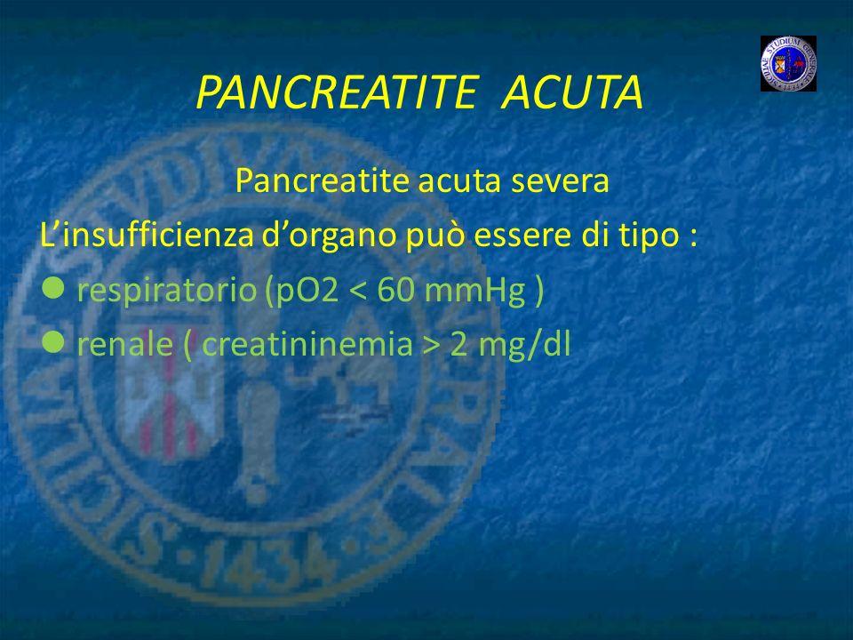 PANCREATITE ACUTA Pancreatite acuta severa Linsufficienza dorgano può essere di tipo : respiratorio (pO2 < 60 mmHg ) renale ( creatininemia > 2 mg/dl