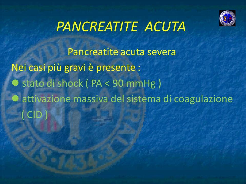 PANCREATITE ACUTA Pancreatite acuta severa Nei casi più gravi è presente : stato di shock ( PA < 90 mmHg ) attivazione massiva del sistema di coagulaz
