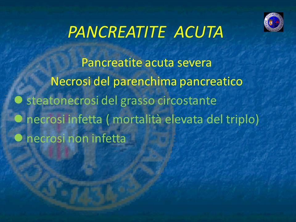 PANCREATITE ACUTA Pancreatite acuta severa Necrosi del parenchima pancreatico steatonecrosi del grasso circostante necrosi infetta ( mortalità elevata