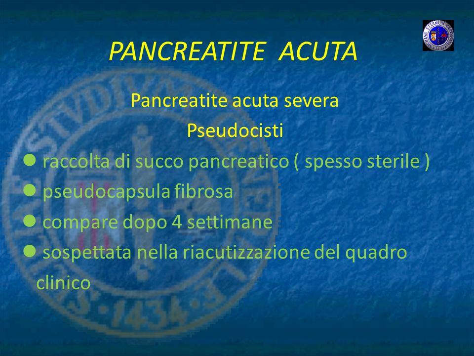 PANCREATITE ACUTA Pancreatite acuta severa Pseudocisti raccolta di succo pancreatico ( spesso sterile ) pseudocapsula fibrosa compare dopo 4 settimane
