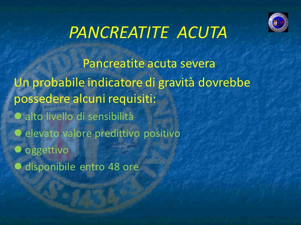 PANCREATITE ACUTA Pancreatite acuta severa Un probabile indicatore di gravità dovrebbe possedere alcuni requisiti: alto livello di sensibilità elevato