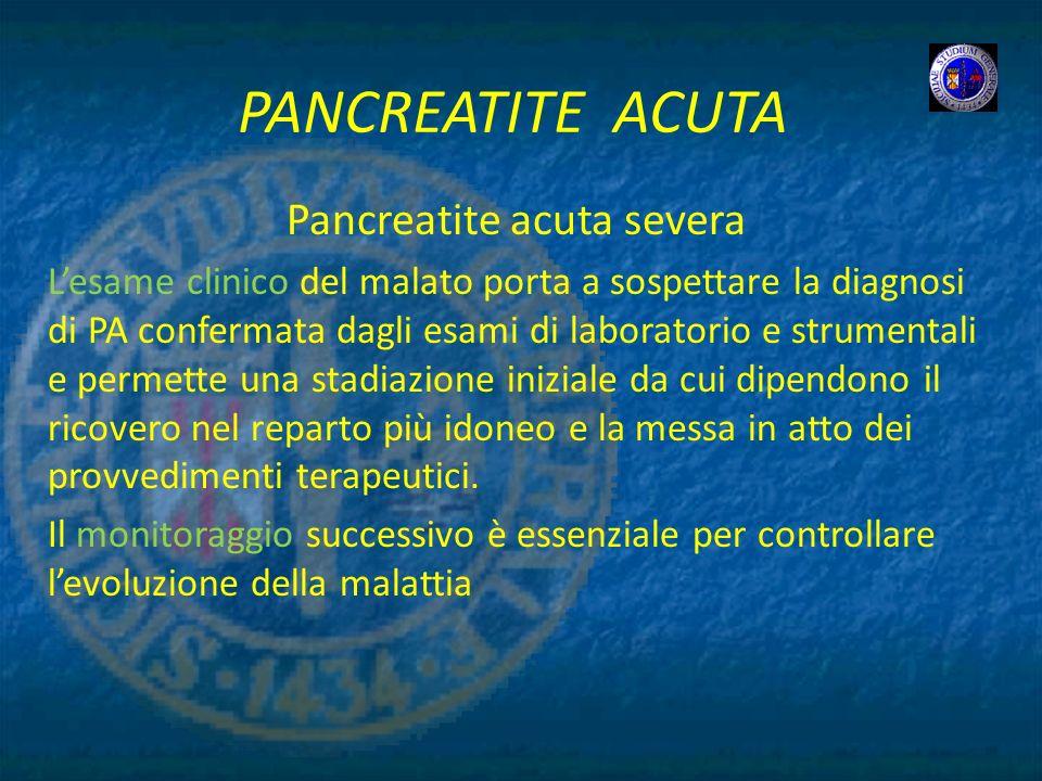 PANCREATITE ACUTA Pancreatite acuta severa Lesame clinico del malato porta a sospettare la diagnosi di PA confermata dagli esami di laboratorio e stru
