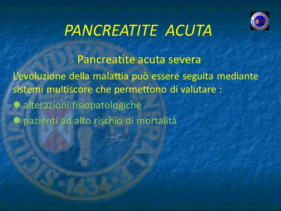 PANCREATITE ACUTA Pancreatite acuta severa Levoluzione della malattia può essere seguita mediante sistemi multiscore che permettono di valutare : alte
