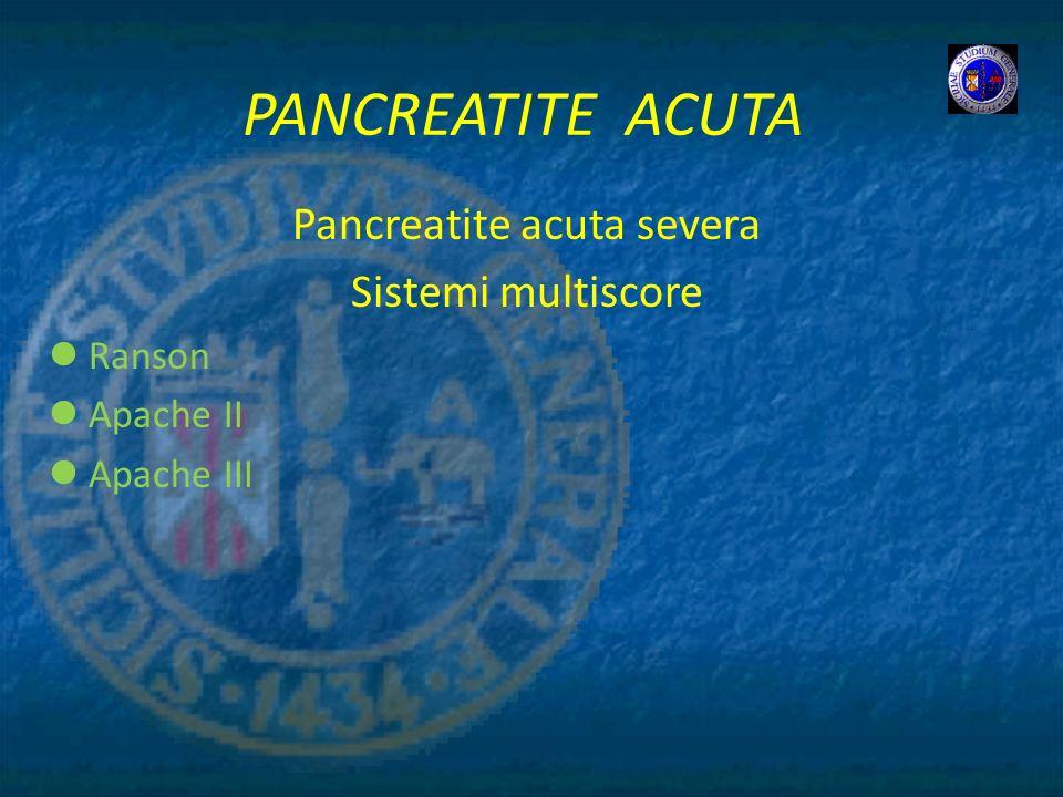 PANCREATITE ACUTA Pancreatite acuta severa Sistemi multiscore Ranson Apache II Apache III