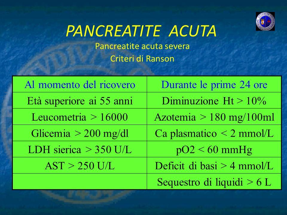 PANCREATITE ACUTA Pancreatite acuta severa Criteri di Ranson Al momento del ricoveroDurante le prime 24 ore Età superiore ai 55 anniDiminuzione Ht > 1