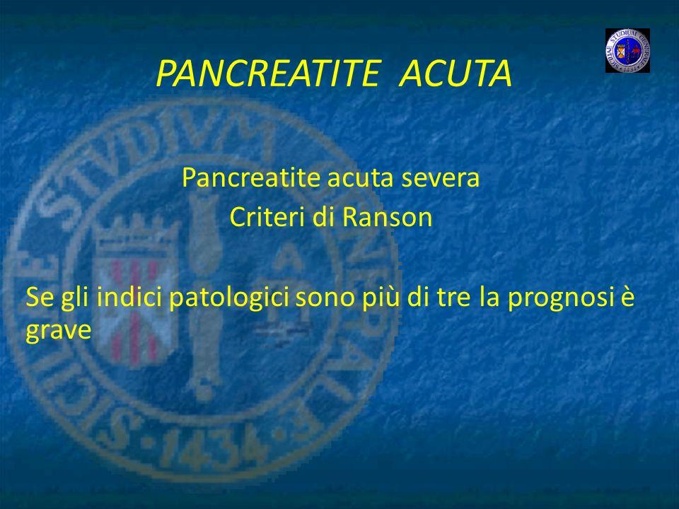 PANCREATITE ACUTA Pancreatite acuta severa Criteri di Ranson Se gli indici patologici sono più di tre la prognosi è grave