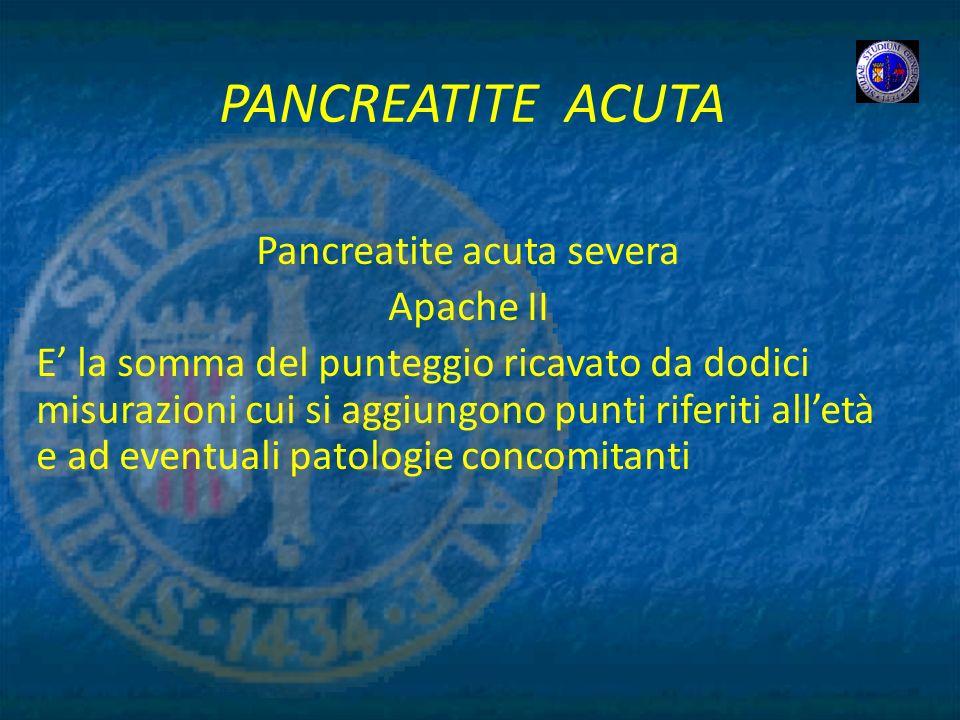 PANCREATITE ACUTA Pancreatite acuta severa Apache II E la somma del punteggio ricavato da dodici misurazioni cui si aggiungono punti riferiti alletà e