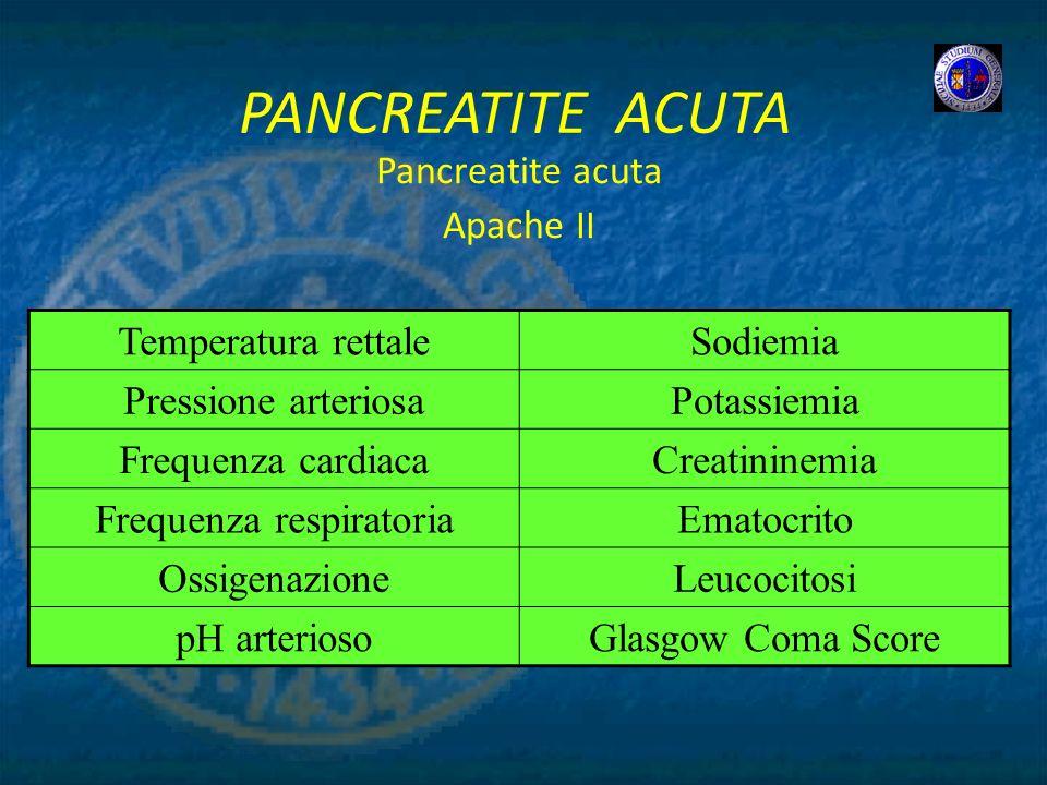 PANCREATITE ACUTA Pancreatite acuta Apache II Temperatura rettaleSodiemia Pressione arteriosaPotassiemia Frequenza cardiacaCreatininemia Frequenza res