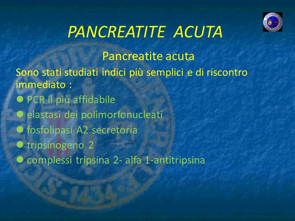 PANCREATITE ACUTA Pancreatite acuta Sono stati studiati indici più semplici e di riscontro immediato : PCR il più affidabile elastasi dei polimorfonuc