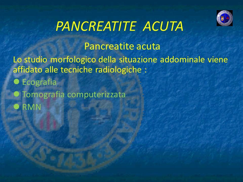 PANCREATITE ACUTA Pancreatite acuta Lo studio morfologico della situazione addominale viene affidato alle tecniche radiologiche : Ecografia Tomografia