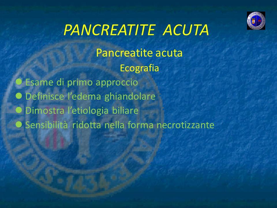 PANCREATITE ACUTA Pancreatite acuta Ecografia Esame di primo approccio Definisce ledema ghiandolare Dimostra letiologia biliare Sensibilità ridotta ne
