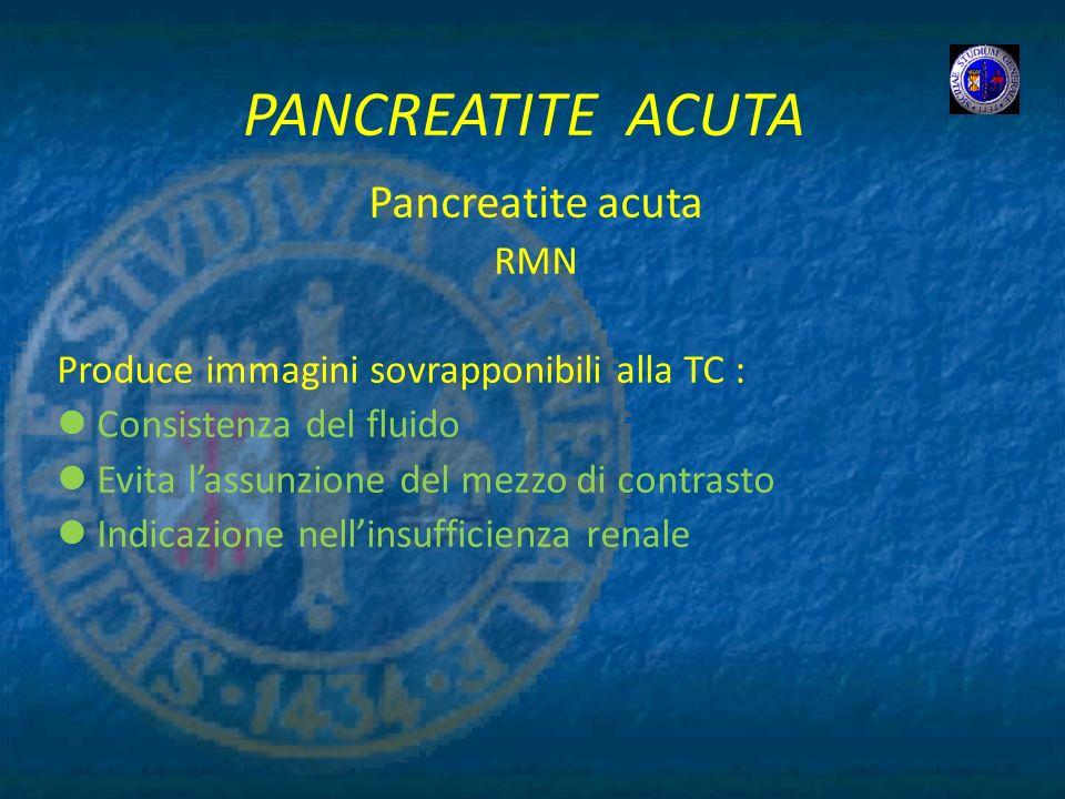 PANCREATITE ACUTA Pancreatite acuta RMN Produce immagini sovrapponibili alla TC : Consistenza del fluido Evita lassunzione del mezzo di contrasto Indi