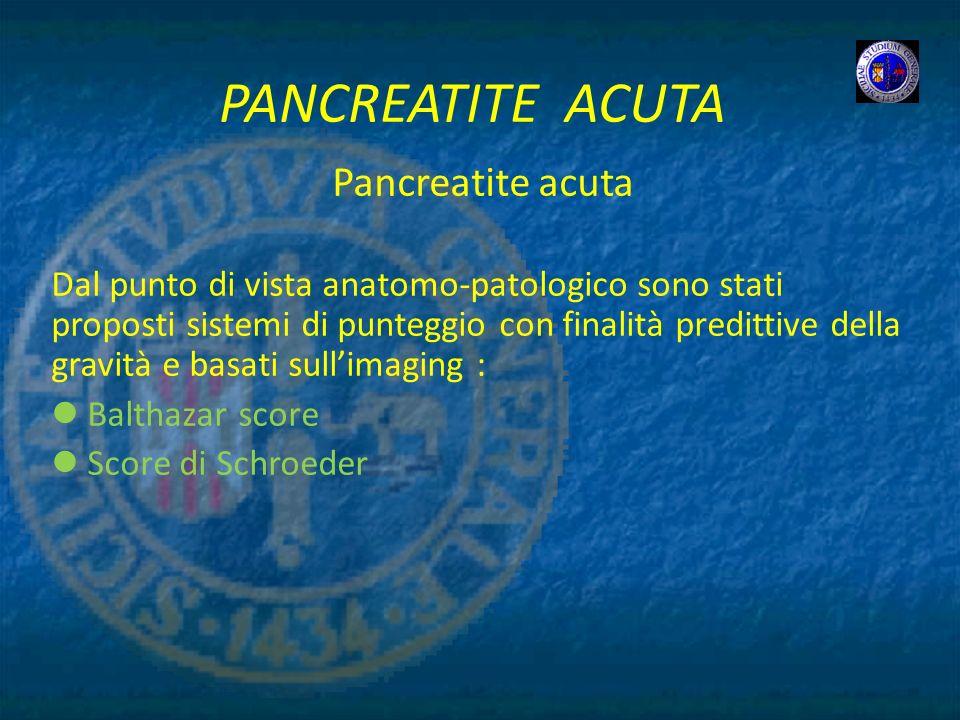PANCREATITE ACUTA Pancreatite acuta Dal punto di vista anatomo-patologico sono stati proposti sistemi di punteggio con finalità predittive della gravi