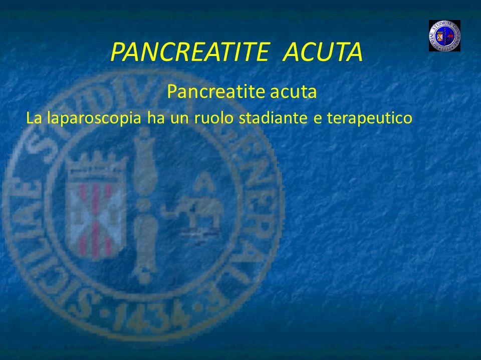 PANCREATITE ACUTA Pancreatite acuta La laparoscopia ha un ruolo stadiante e terapeutico