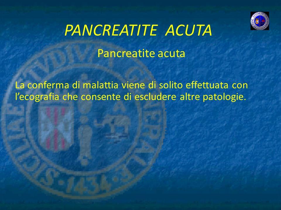 PANCREATITE ACUTA Pancreatite acuta La conferma di malattia viene di solito effettuata con lecografia che consente di escludere altre patologie.