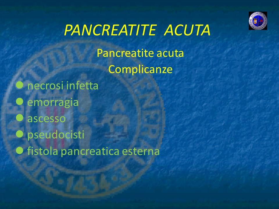 PANCREATITE ACUTA Pancreatite acuta Complicanze necrosi infetta emorragia ascesso pseudocisti fistola pancreatica esterna