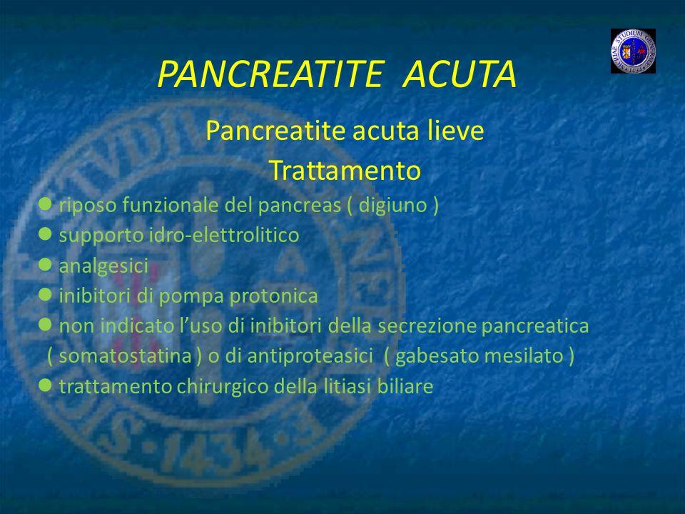 PANCREATITE ACUTA Pancreatite acuta lieve Trattamento riposo funzionale del pancreas ( digiuno ) supporto idro-elettrolitico analgesici inibitori di p
