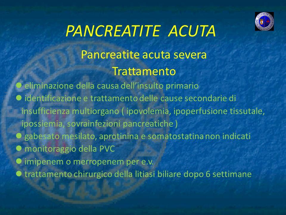 PANCREATITE ACUTA Pancreatite acuta severa Trattamento eliminazione della causa dellinsulto primario identificazione e trattamento delle cause seconda