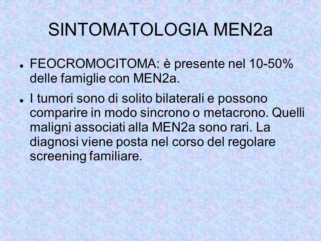 SINTOMATOLOGIA MEN2a FEOCROMOCITOMA: è presente nel 10-50% delle famiglie con MEN2a. I tumori sono di solito bilaterali e possono comparire in modo si